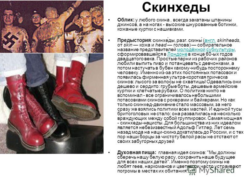 Скинхеды Облик: у любого скина, всегда закатаны штанины джинсов, а на ногах - высокие шнурованные ботинки, кожаные куртки с нашивками. Предыстория: скинхе́ды, разг. скины́ (англ. skinheads, от skin кожа и head голова) собирательное название представи