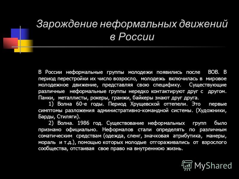 Зарождение неформальных движений в России В России неформальные группы молодежи появились после ВОВ. В период перестройки их число возросло, молодежь включилась в мировое молодежное движение, представляя свою специфику. Существующие различные неформа
