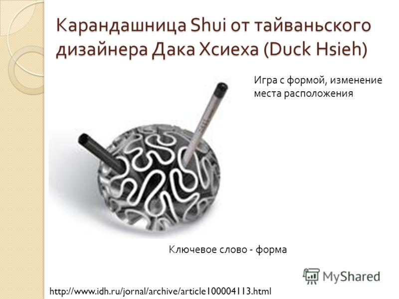 Карандашница Shui от тайваньского дизайнера Дака Хсиеха (Duck Hsieh) http://www.idh.ru/jornal/archive/article100004113.html Игра с формой, изменение места расположения Ключевое слово - форма