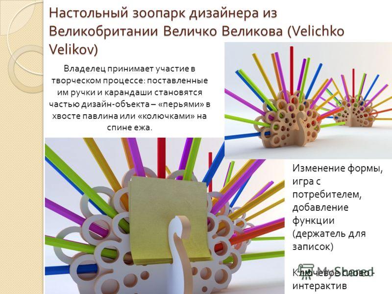 Настольный зоопарк дизайнера из Великобритании Величко Великова (Velichko Velikov) Владелец принимает участие в творческом процессе: поставленные им ручки и карандаши становятся частью дизайн-объекта – «перьями» в хвосте павлина или «колючками» на сп
