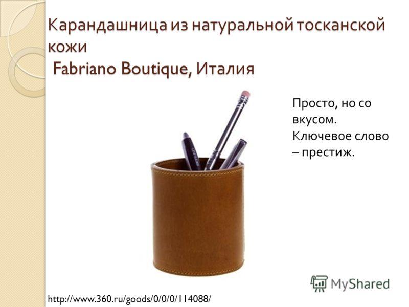 Карандашница из натуральной тосканской кожи Fabriano Boutique, Италия http://www.360.ru/goods/0/0/0/114088/ Просто, но со вкусом. Ключевое слово – престиж.