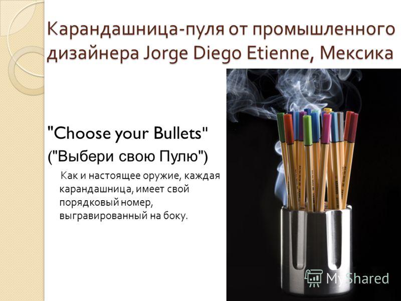 Карандашница - пуля от промышленного дизайнера Jorge Diego Etienne, Мексика Choose your Bullets ( Выбери свою Пулю ) Как и настоящее оружие, каждая карандашница, имеет свой порядковый номер, выгравированный на боку.