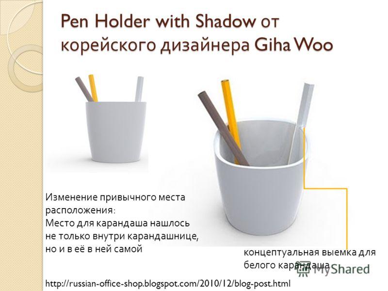 Pen Holder with Shadow от корейского дизайнера Giha Woo http://russian-office-shop.blogspot.com/2010/12/blog-post.html Изменение привычного места расположения : Место для карандаша нашлось не только внутри карандашнице, но и в её в ней самой концепту