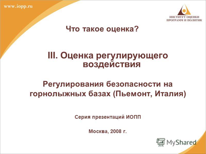 Что такое оценка? III. Оценка регулирующего воздействия Регулирования безопасности на горнолыжных базах (Пьемонт, Италия) Серия презентаций ИОПП Москва, 2008 г.