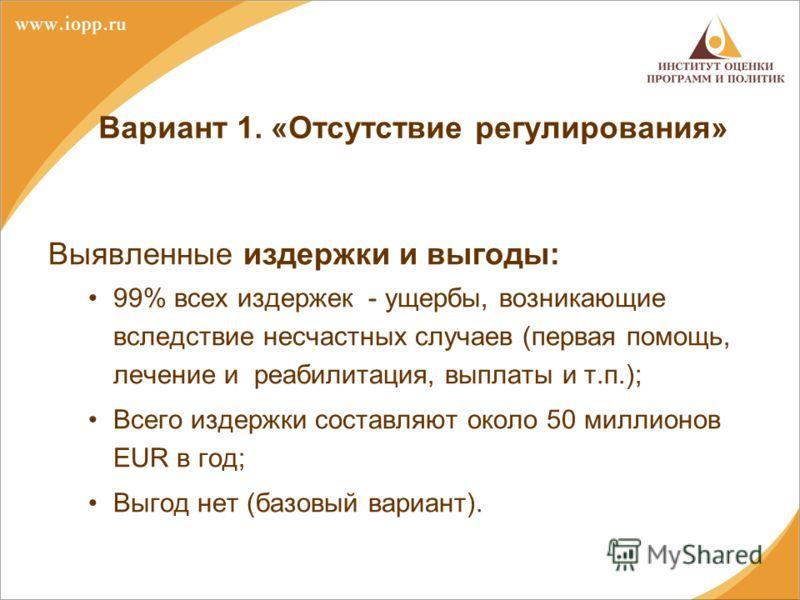 Вариант 1. «Отсутствие регулирования» Выявленные издержки и выгоды: 99% всех издержек - ущербы, возникающие вследствие несчастных случаев (первая помощь, лечение и реабилитация, выплаты и т.п.); Всего издержки составляют около 50 миллионов EUR в год;