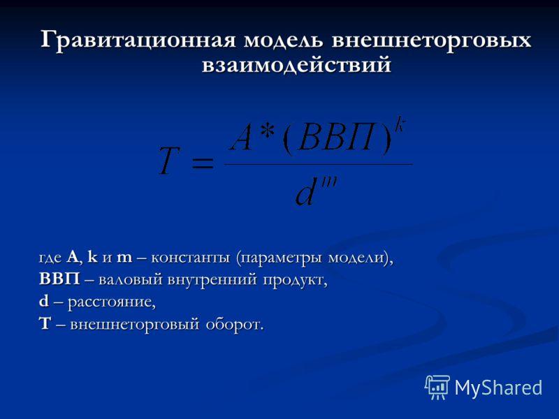 Гравитационная модель внешнеторговых взаимодействий где A, k и m – константы (параметры модели), ВВП – валовый внутренний продукт, d – расстояние, Т – внешнеторговый оборот.