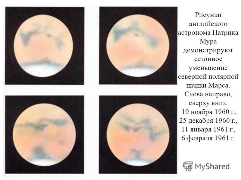 Рисунки английского астронома Патрика Мура демонстрируют сезонное уменьшение северной полярной шапки Марса. Слева направо, сверху вниз: 19 ноября 1960 г., 25 декабря 1960 г., 11 января 1961 г., 6 февраля 1961 г.