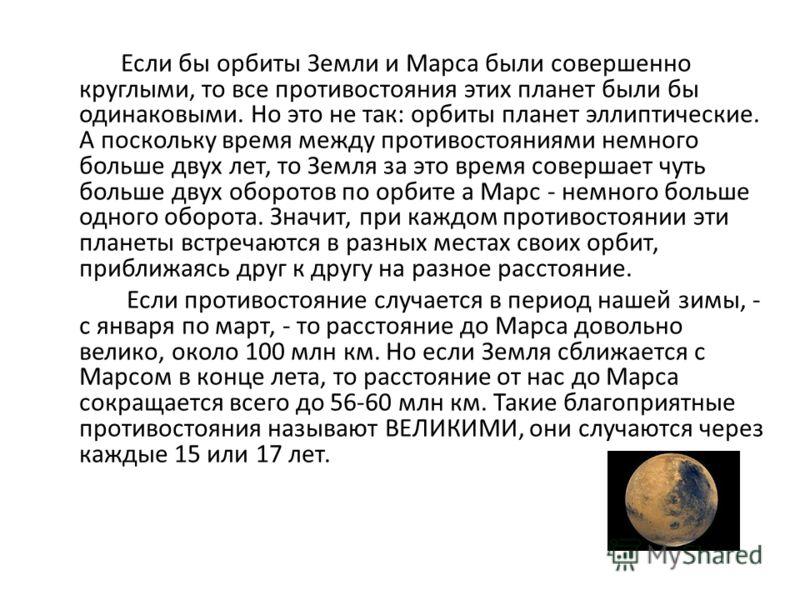 Если бы орбиты Земли и Марса были совершенно круглыми, то все противостояния этих планет были бы одинаковыми. Но это не так: орбиты планет эллиптические. А поскольку время между противостояниями немного больше двух лет, то Земля за это время совершае