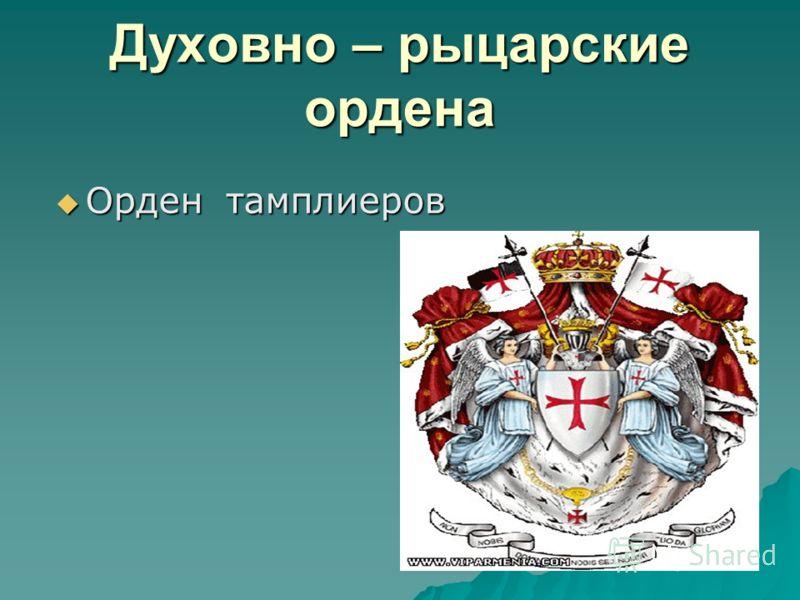 Духовно – рыцарские ордена Орден тамплиеров Орден тамплиеров