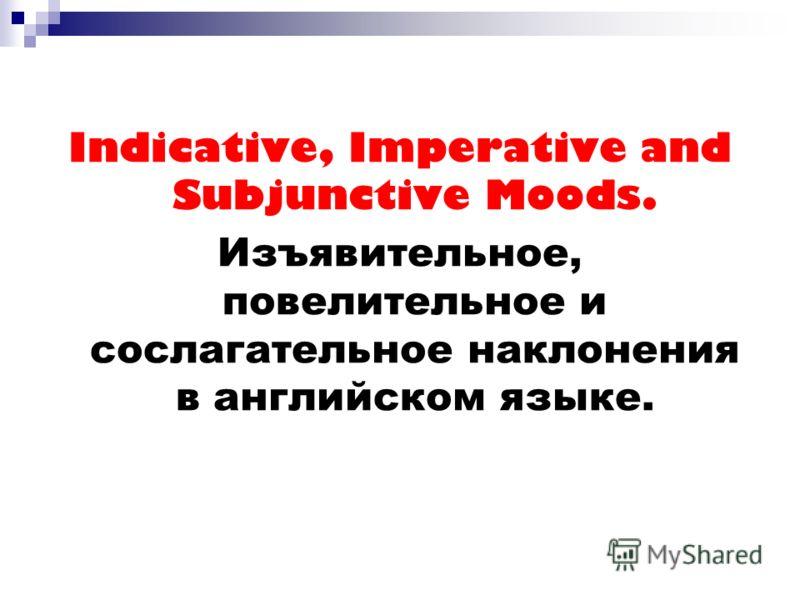 Indicative, Imperative and Subjunctive Moods. Изъявительное, повелительное и сослагательное наклонения в английском языке.