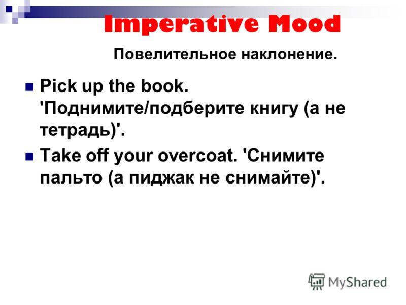 Imperative Mood Повелительное наклонение. Pick up the book. 'Поднимите/подберите книгу (а не тетрадь)'. Take off your overcoat. 'Снимите пальто (а пиджак не снимайте)'.