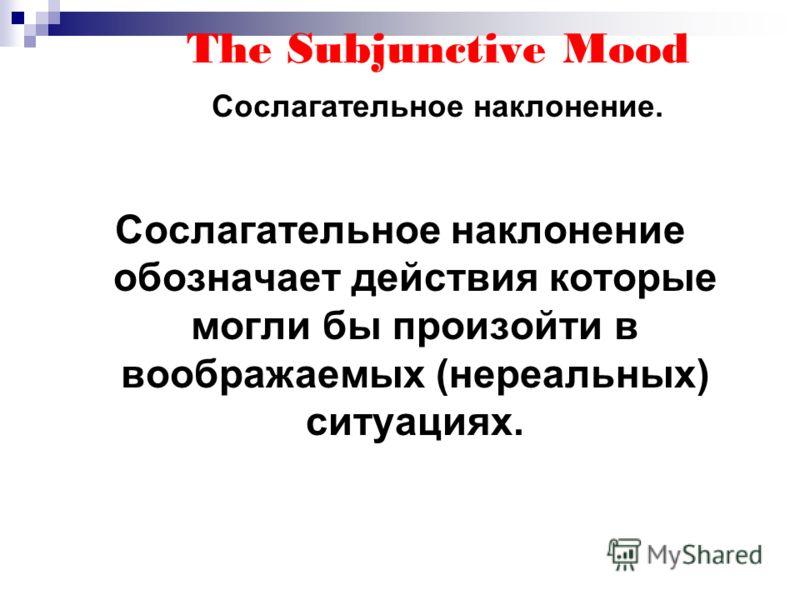 The Subjunctive Mood Сослагательное наклонение. Сослагательное наклонение обозначает действия которые могли бы произойти в воображаемых (нереальных) ситуациях.