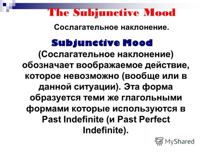 The Subjunctive Mood Сослагательное наклонение. Subjunctive Mood (Сослагательное наклонение) обозначает воображаемое действие, которое невозможно (вообще или в данной ситуации). Эта форма образуется теми же глагольными формами которые используются в