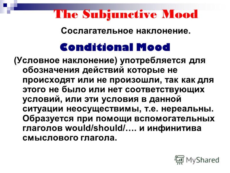 The Subjunctive Mood Сослагательное наклонение. Conditional Mood (Условное наклонение) употребляется для обозначения действий которые не происходят или не произошли, так как для этого не было или нет соответствующих условий, или эти условия в данной