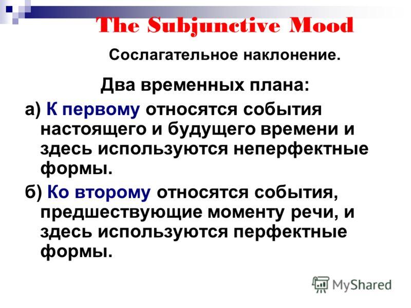 The Subjunctive Mood Сослагательное наклонение. Два временных плана: а) К первому относятся события настоящего и будущего времени и здесь используются неперфектные формы. б) Ко второму относятся события, предшествующие моменту речи, и здесь использую