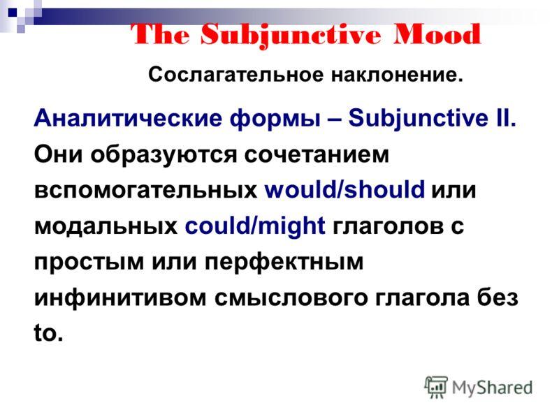 The Subjunctive Mood Сослагательное наклонение. Аналитические формы – Subjunctive II. Они образуются сочетанием вспомогательных would/should или модальных could/might глаголов с простым или перфектным инфинитивом смыслового глагола без to.