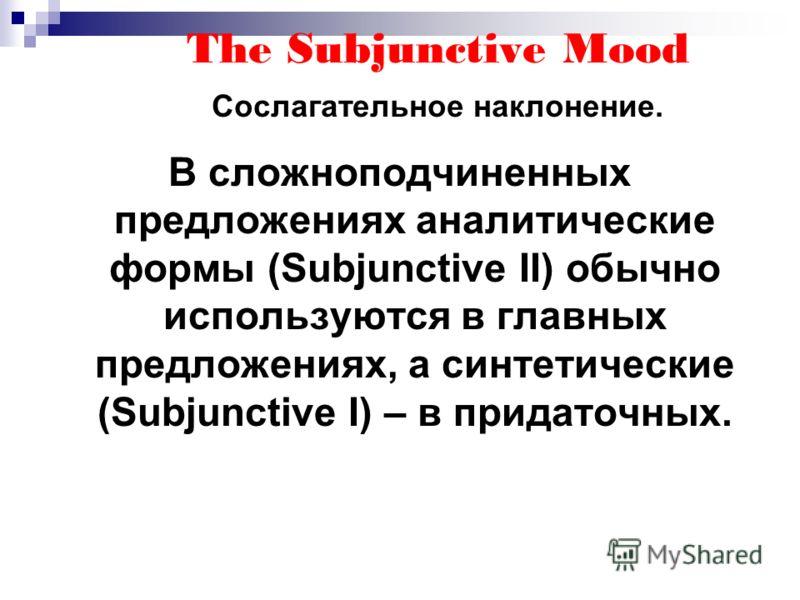 The Subjunctive Mood Сослагательное наклонение. В сложноподчиненных предложениях аналитические формы (Subjunctive II) обычно используются в главных предложениях, а синтетические (Subjunctive I) – в придаточных.