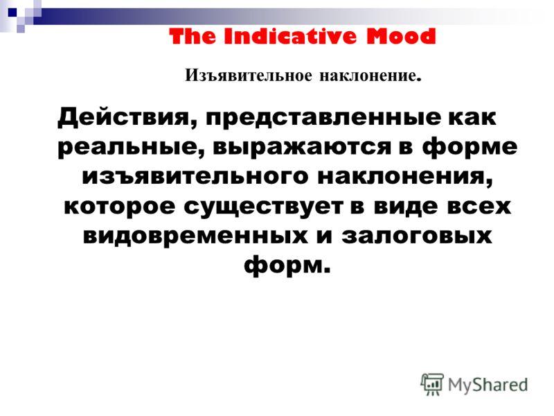 The Indicative Mood Изъявительное наклонение. Действия, представленные как реальные, выражаются в форме изъявительного наклонения, которое существует в виде всех видовременных и залоговых форм.