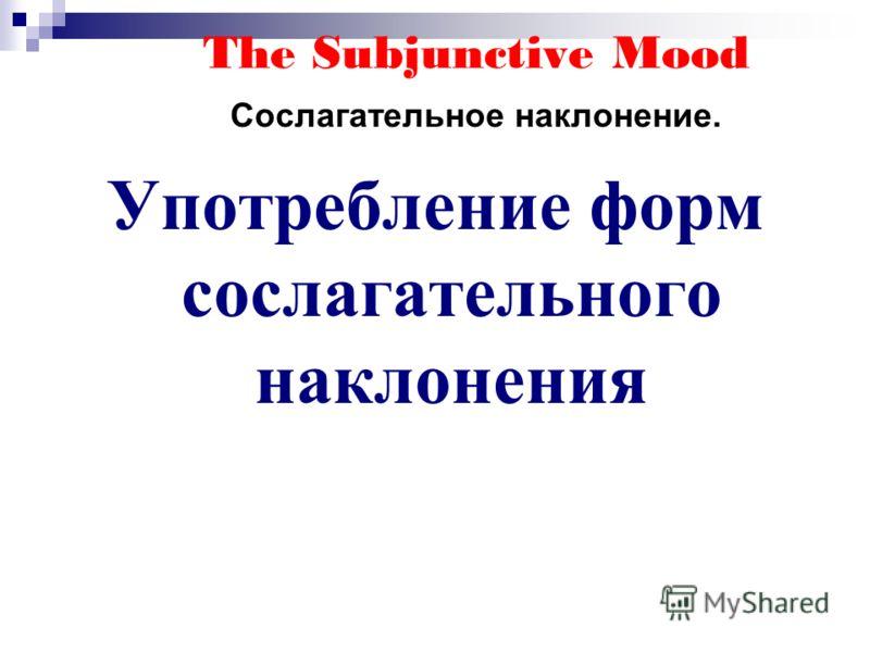 The Subjunctive Mood Сослагательное наклонение. Употребление форм сослагательного наклонения