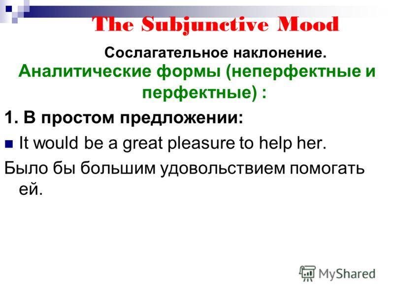 The Subjunctive Mood Сослагательное наклонение. Аналитические формы (неперфектные и перфектные) : 1. В простом предложении: It would be a great pleasure to help her. Было бы большим удовольствием помогать ей.