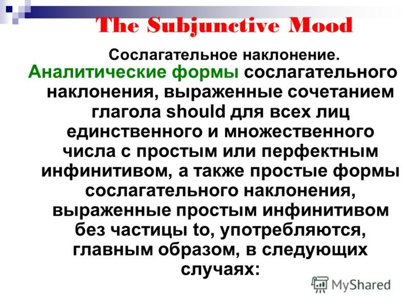 The Subjunctive Mood Сослагательное наклонение. Аналитические формы сослагательного наклонения, выраженные сочетанием глагола should для всех лиц единственного и множественного числа с простым или перфектным инфинитивом, а также простые формы сослага