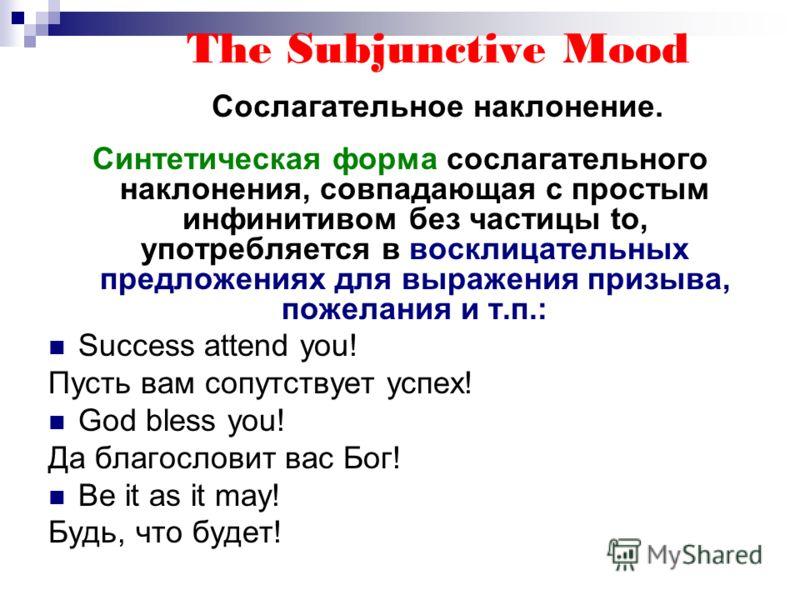 The Subjunctive Mood Сослагательное наклонение. Синтетическая форма сослагательного наклонения, совпадающая с простым инфинитивом без частицы to, употребляется в восклицательных предложениях для выражения призыва, пожелания и т.п.: Success attend you