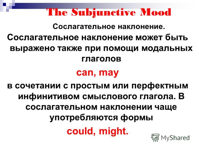 The Subjunctive Mood Сослагательное наклонение. Сослагательное наклонение может быть выражено также при помощи модальных глаголов can, may в сочетании с простым или перфектным инфинитивом смыслового глагола. В сослагательном наклонении чаще употребля