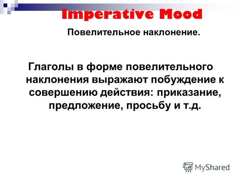 Imperative Mood Повелительное наклонение. Глаголы в форме повелительного наклонения выражают побуждение к совершению действия: приказание, предложение, просьбу и т.д.