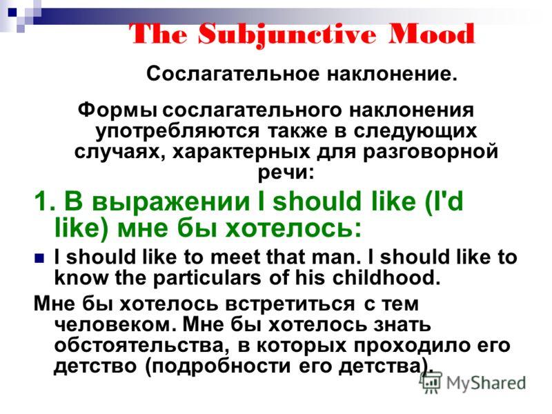 The Subjunctive Mood Сослагательное наклонение. Формы сослагательного наклонения употребляются также в следующих случаях, характерных для разговорной речи: 1. В выражении I should like (I'd like) мне бы хотелось: I should like to meet that man. I sho