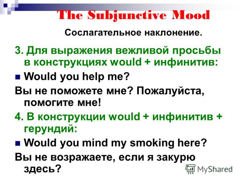 The Subjunctive Mood Сослагательное наклонение. 3. Для выражения вежливой просьбы в конструкциях would + инфинитив: Would you help me? Вы не поможете мне? Пожалуйста, помогите мне! 4. В конструкции would + инфинитив + герундий: Would you mind my smok