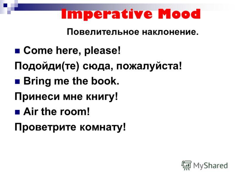 Imperative Mood Повелительное наклонение. Come here, please! Подойди(те) сюда, пожалуйста! Bring me the book. Принеси мне книгу! Air the room! Проветрите комнату!