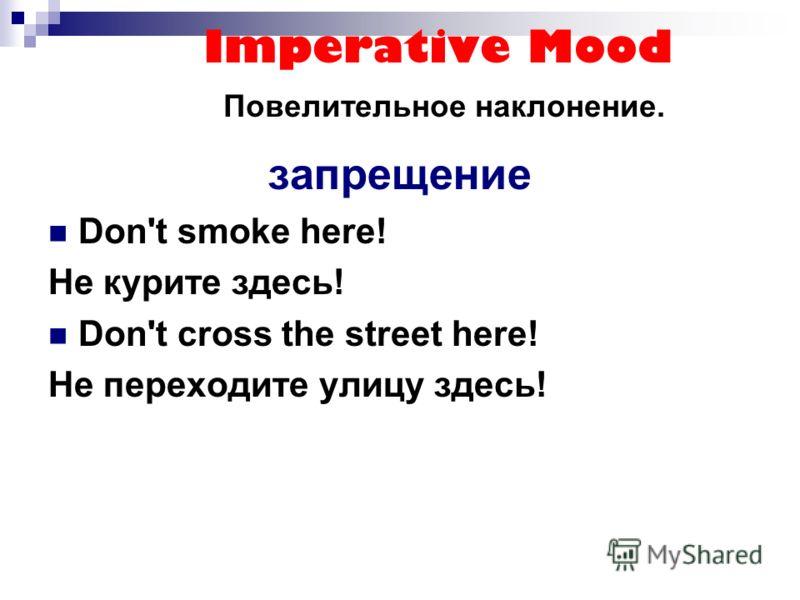 Imperative Mood Повелительное наклонение. запрещение Don't smoke here! Не курите здесь! Don't cross the street here! Не переходите улицу здесь!