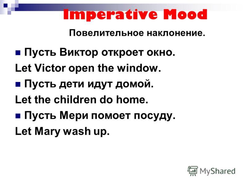Imperative Mood Повелительное наклонение. Пусть Виктор откроет окно. Let Victor open the window. Пусть дети идут домой. Let the children do home. Пусть Мери помоет посуду. Let Mary wash up.