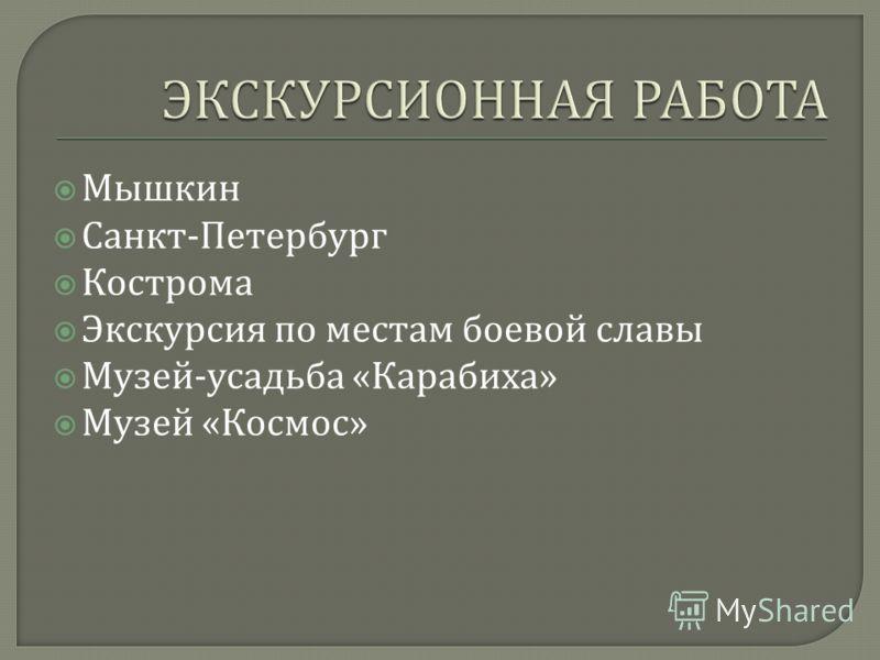 Мышкин Санкт - Петербург Кострома Экскурсия по местам боевой славы Музей - усадьба « Карабиха » Музей « Космос »