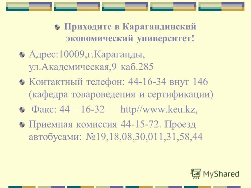 Приходите в Карагандинский экономический университет! Адрес:10009,г.Караганды, ул.Академическая,9 каб.285 Контактный телефон: 44-16-34 внут 146 (кафедра товароведения и сертификации) Факс: 44 – 16-32 http//www.keu.kz, Приемная комиссия 44-15-72. Прое