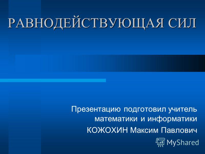 РАВНОДЕЙСТВУЮЩАЯ СИЛ Презентацию подготовил учитель математики и информатики КОЖОХИН Максим Павлович