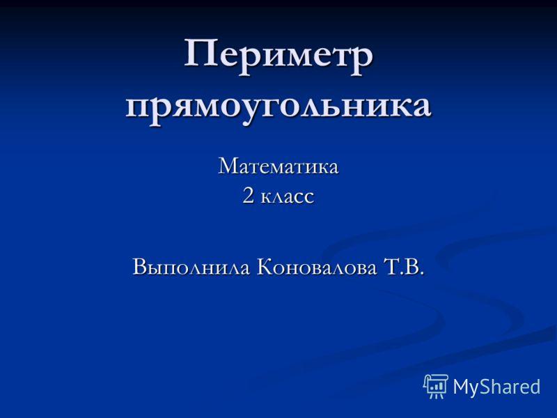 Периметр прямоугольника Математика 2 класс Выполнила Коновалова Т.В.