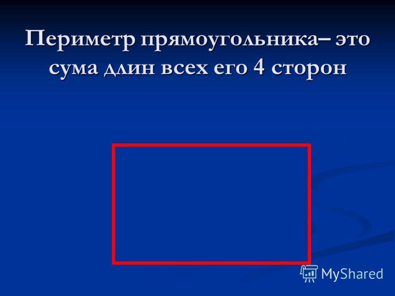 Периметр прямоугольника– это сума длин всех его 4 сторон