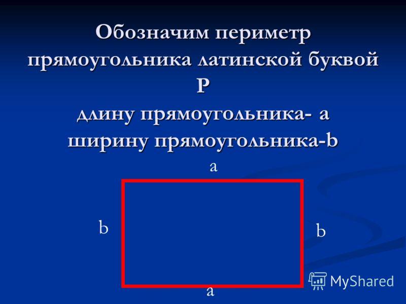 Обозначим периметр прямоугольника латинской буквой Р длину прямоугольника- а ширину прямоугольника-b b b a a