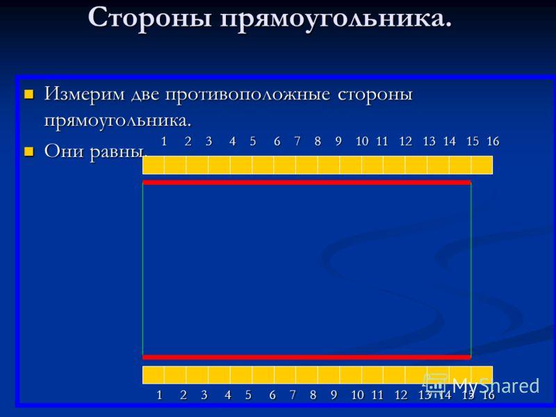 Стороны прямоугольника. Измерим две противоположные стороны прямоугольника. Измерим две противоположные стороны прямоугольника. Они равны. Они равны. 1 2 3 4 5 6 7 8 9 10 11 12 13 14 15 16