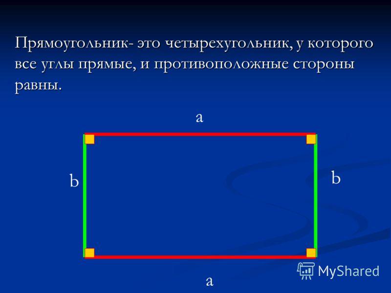 Прямоугольник- это четырехугольник, у которого все углы прямые, и противоположные стороны равны. a a b b