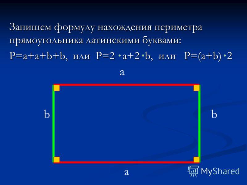 Запишем формулу нахождения периметра прямоугольника латинскими буквами: P=a+a+b+b, или P=2 a+2 b, или P=(a+b) 2 a a bb