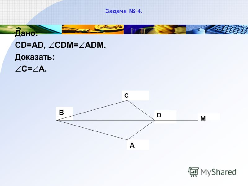 Задача 4. Дано: CD=AD, CDM= ADM. Доказать: C= A. D В С М А