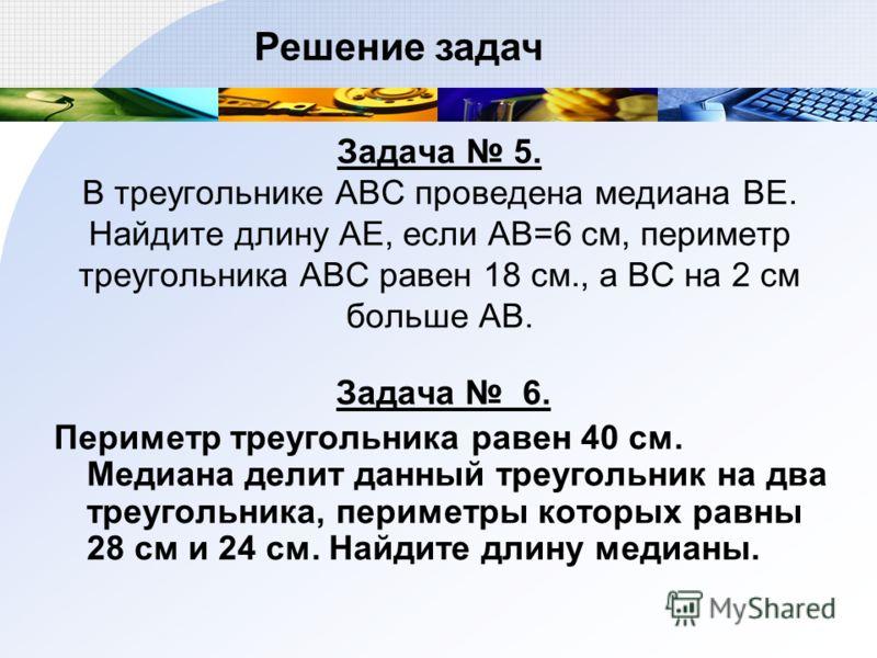 Задача 5. В треугольнике АВС проведена медиана ВЕ. Найдите длину АЕ, если АВ=6 см, периметр треугольника АВС равен 18 см., а ВС на 2 см больше АВ. Задача 6. Периметр треугольника равен 40 см. Медиана делит данный треугольник на два треугольника, пери