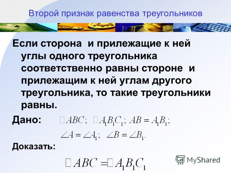 Второй признак равенства треугольников Если сторона и прилежащие к ней углы одного треугольника соответственно равны стороне и прилежащим к ней углам другого треугольника, то такие треугольники равны. Дано: Доказать: