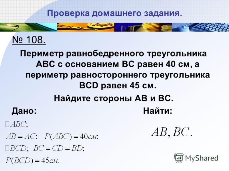 Проверка домашнего задания. 108. Периметр равнобедренного треугольника АВС с основанием ВС равен 40 см, а периметр равностороннего треугольника BCD равен 45 см. Найдите стороны АВ и ВС. Дано: Найти: