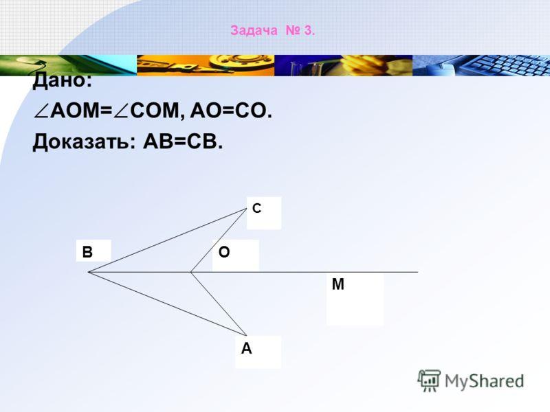 Задача 3. Дано: АОМ= СОМ, АО=СО. Доказать: АВ=СВ. М О С А В