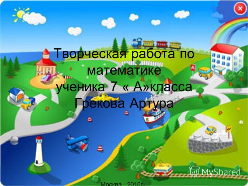 Творческая работа по математике ученика 7 « А»класса Грекова Артура Москва 2010г.