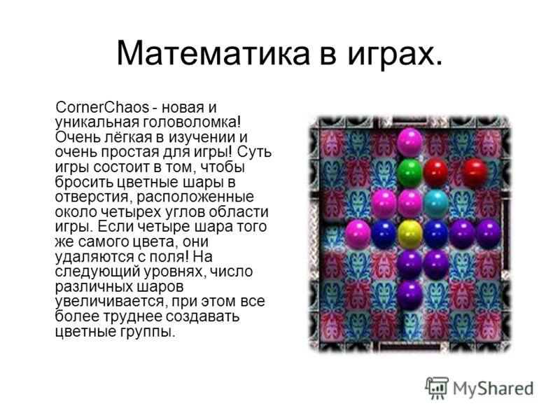Математика в играх. CornerChaos - новая и уникальная головоломка! Очень лёгкая в изучении и очень простая для игры! Суть игры состоит в том, чтобы бросить цветные шары в отверстия, расположенные около четырех углов области игры. Если четыре шара того