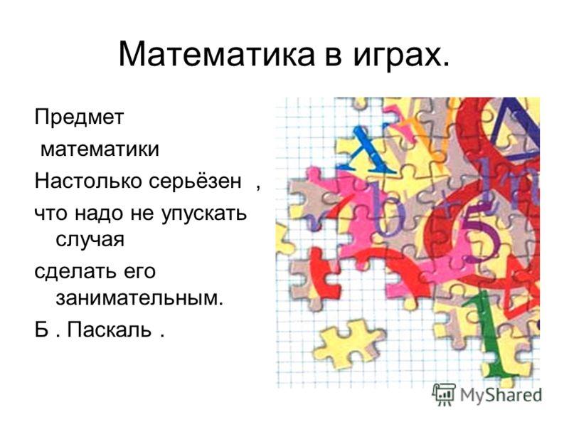 Математика в играх. Предмет математики Настолько серьёзен, что надо не упускать случая сделать его занимательным. Б. Паскаль.